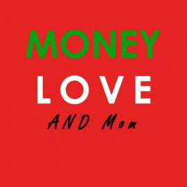 MONEY , LOVE , and Mom